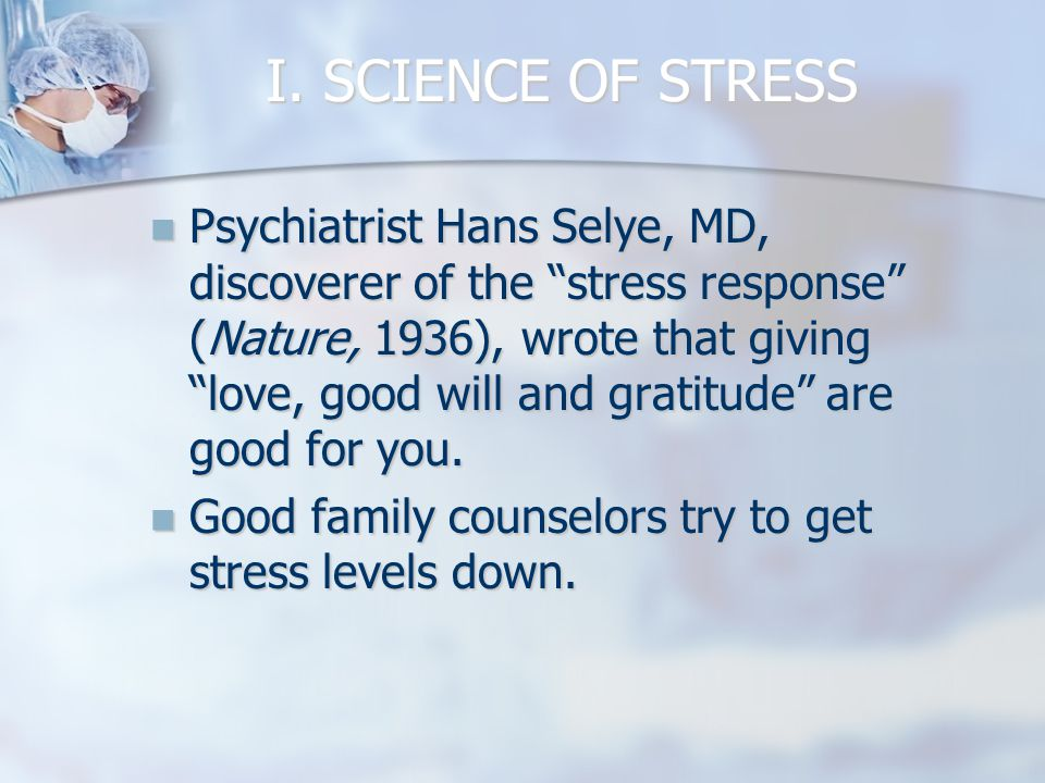 "I. SCIENCE OF STRESS Psychiatrist Hans Selye, MD, discoverer of the ""stress response"" (Nature, 1936), wrote that giving ""love, good will and gratitude"