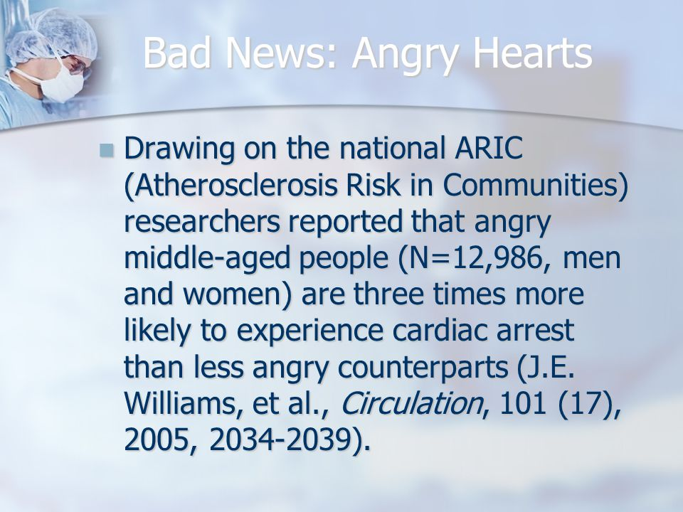 Bad News: Angry Hearts Drawing on the national ARIC (Atherosclerosis Risk in Communities) researchers reported that angry middle-aged people (N=12,986, men and women) are three times more likely to experience cardiac arrest than less angry counterparts (J.E.