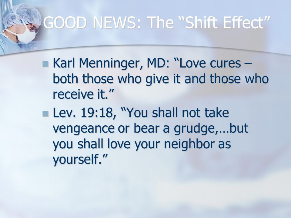 "GOOD NEWS: The ""Shift Effect"" Karl Menninger, MD: ""Love cures – both those who give it and those who receive it."" Karl Menninger, MD: ""Love cures – bo"