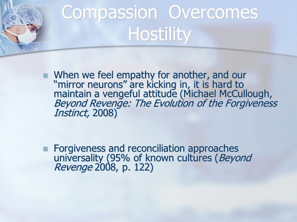 Compassion Overcomes Hostility When we feel empathy for another, and our mirror neurons are kicking in, it is hard to maintain a vengeful attitude (Michael McCullough, Beyond Revenge: The Evolution of the Forgiveness Instinct, 2008) When we feel empathy for another, and our mirror neurons are kicking in, it is hard to maintain a vengeful attitude (Michael McCullough, Beyond Revenge: The Evolution of the Forgiveness Instinct, 2008) Forgiveness and reconciliation approaches universality (95% of known cultures (Beyond Revenge 2008, p.