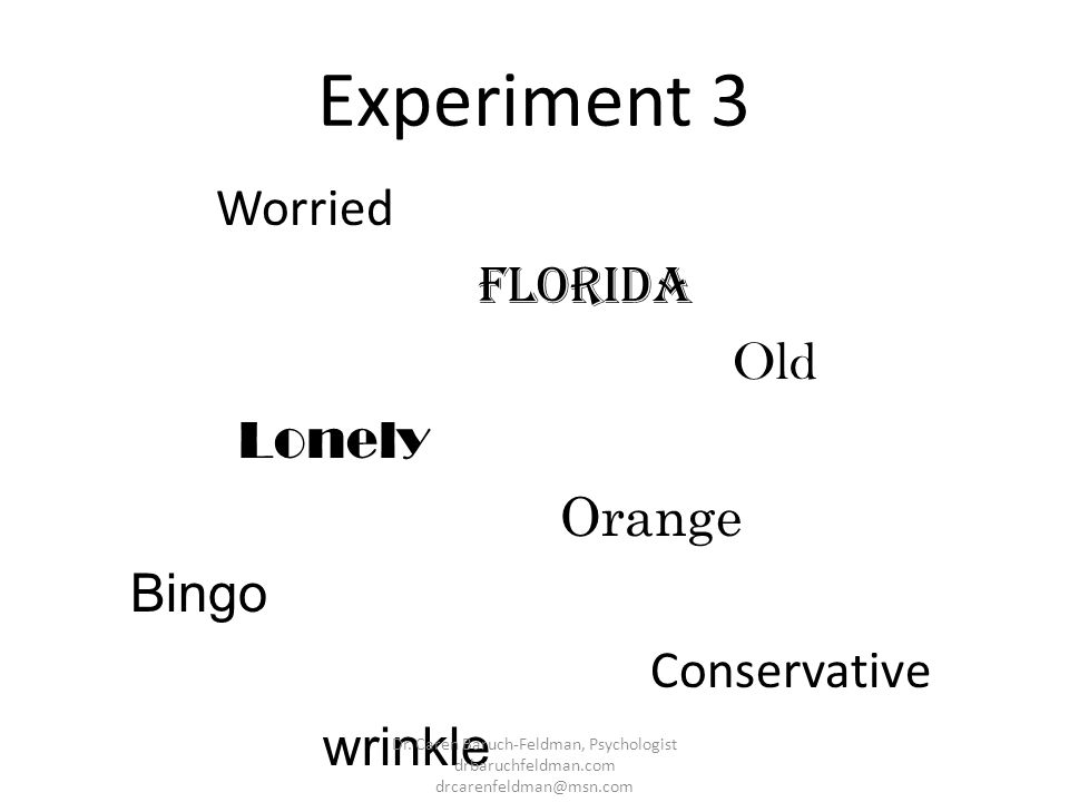 Experiment 3 Worried Florida Old Lonely Orange Bingo Conservative wrinkle Dr. Caren Baruch-Feldman, Psychologist drbaruchfeldman.com drcarenfeldman@ms