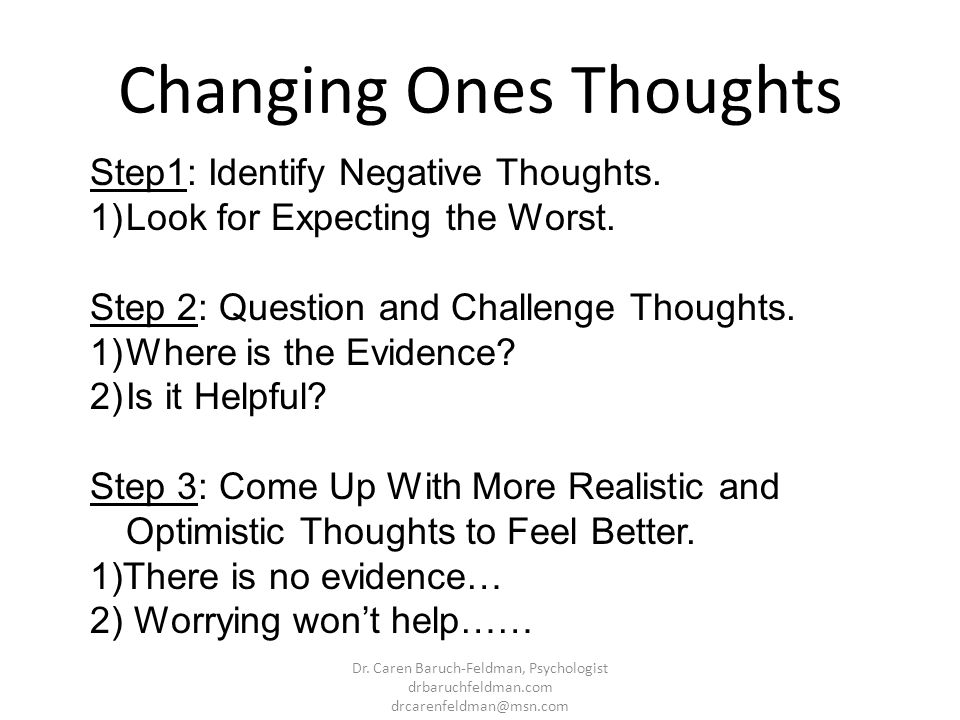 Changing Ones Thoughts Step1: Identify Negative Thoughts. 1)Look for Expecting the Worst. Step 2: Question and Challenge Thoughts. 1)Where is the Evid