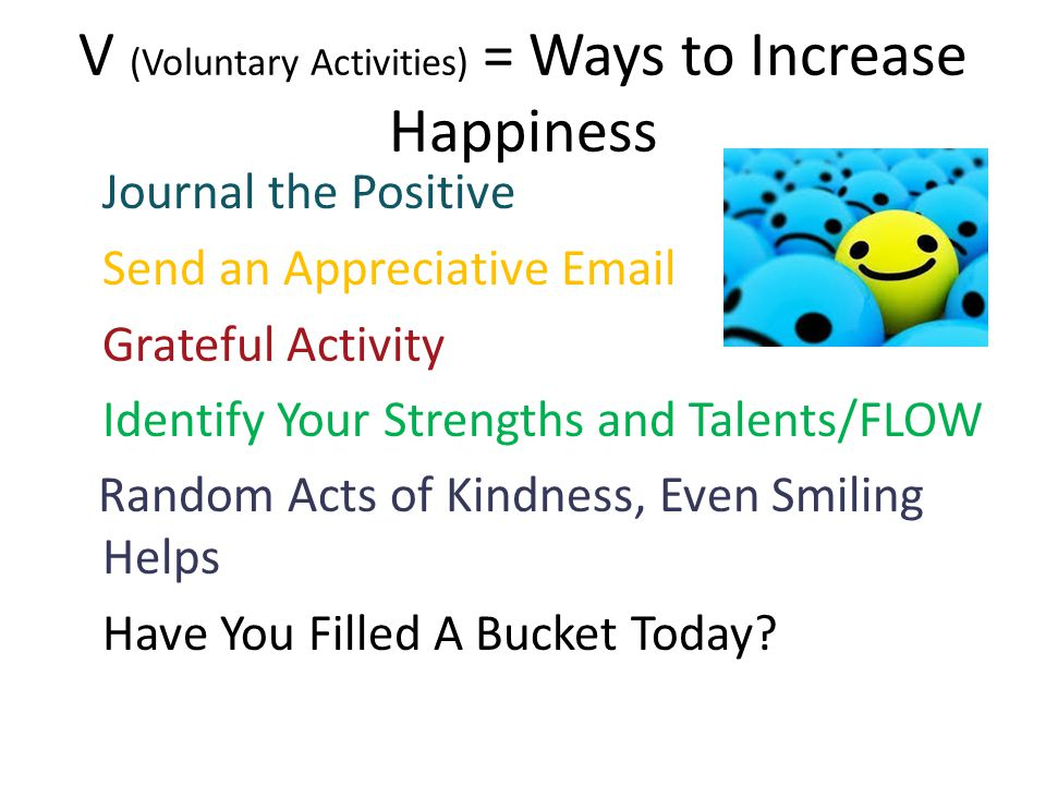 V (Voluntary Activities) = Ways to Increase Happiness Journal the Positive Send an Appreciative Email Grateful Activity Identify Your Strengths and Ta