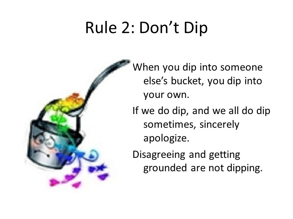 Rule 2: Don't Dip When you dip into someone else's bucket, you dip into your own. If we do dip, and we all do dip sometimes, sincerely apologize. Disa