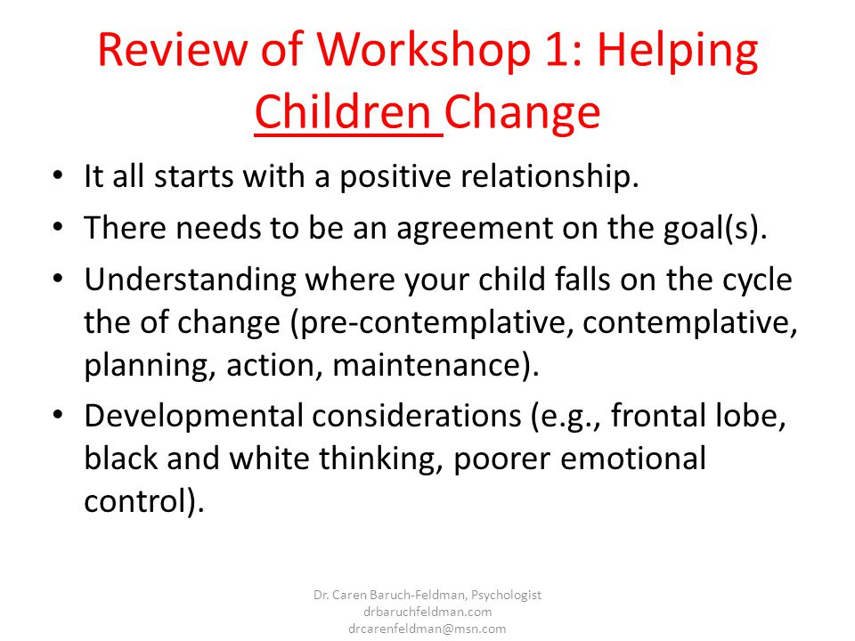 Review of Workshop 1: Helping Children Change It all starts with a positive relationship. There needs to be an agreement on the goal(s). Understanding