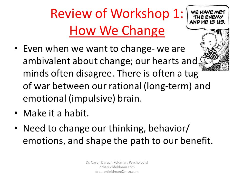 Review of Workshop 1: How We Change Even when we want to change- we are ambivalent about change; our hearts and minds often disagree. There is often a