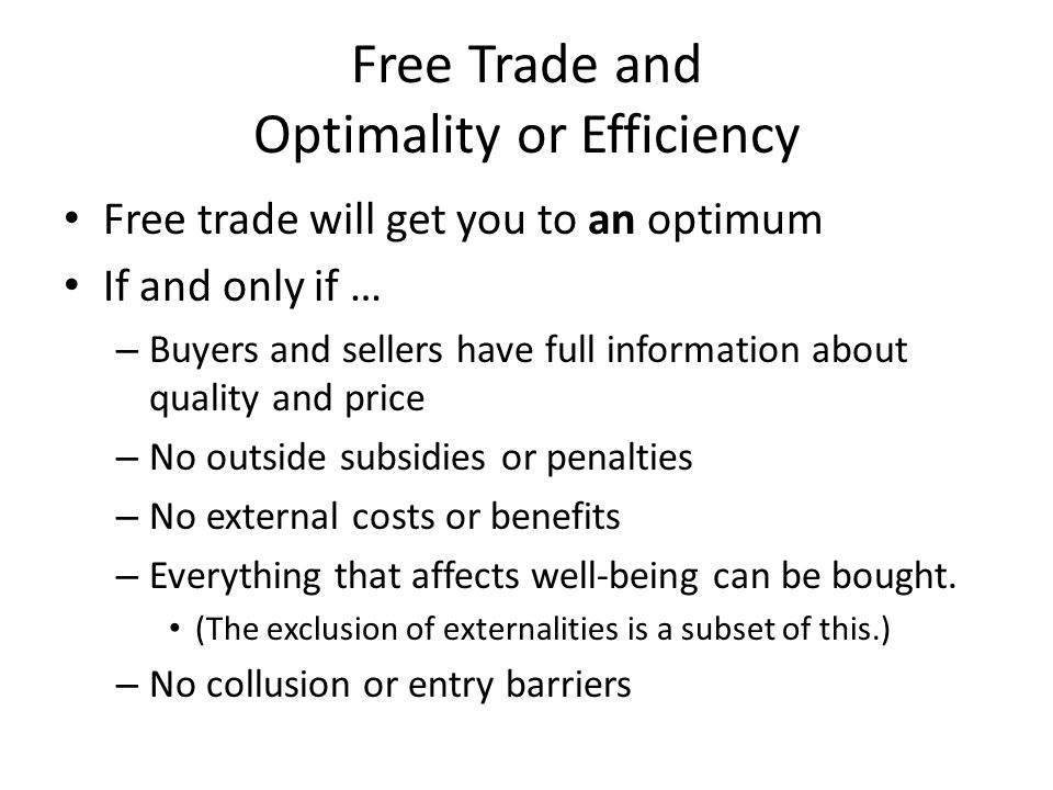 Free Trade and Optimality or Efficiency Free trade will get you to an optimum If and only if … – Buyers and sellers have full information about qualit