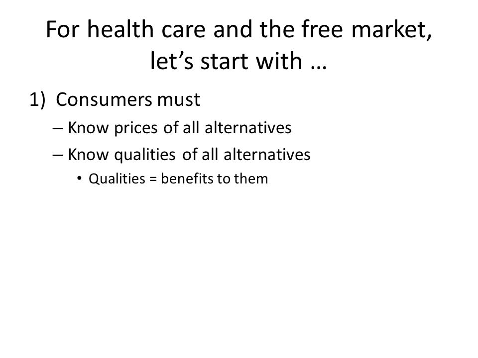 For health care and the free market, let's start with … 1)Consumers must – Know prices of all alternatives – Know qualities of all alternatives Qualit