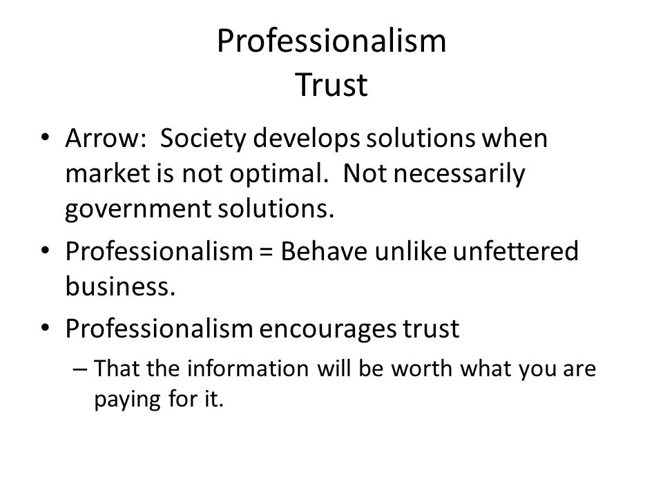 Professionalism Trust Arrow: Society develops solutions when market is not optimal. Not necessarily government solutions. Professionalism = Behave unl