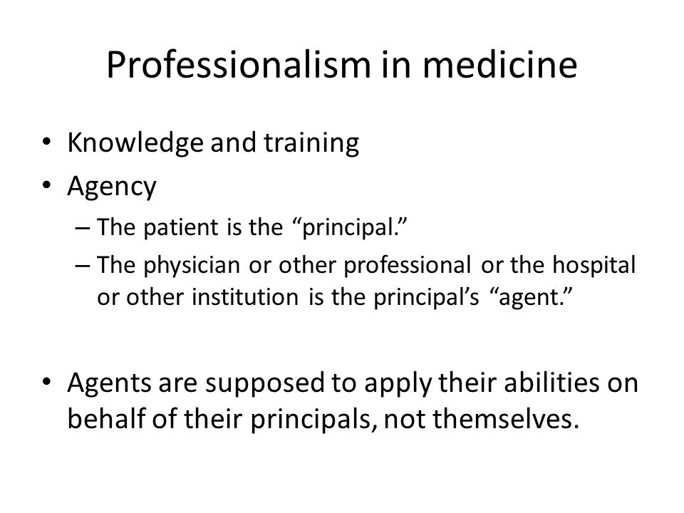 "Professionalism in medicine Knowledge and training Agency – The patient is the ""principal."" – The physician or other professional or the hospital or o"
