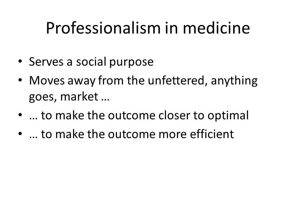 Professionalism in medicine Serves a social purpose Moves away from the unfettered, anything goes, market … … to make the outcome closer to optimal …