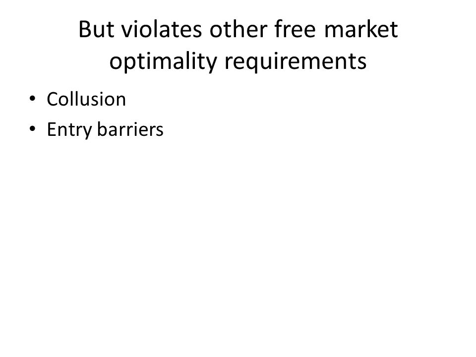 But violates other free market optimality requirements Collusion Entry barriers