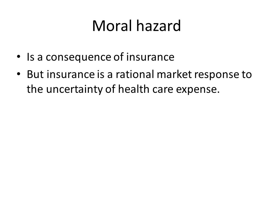 Moral hazard Is a consequence of insurance But insurance is a rational market response to the uncertainty of health care expense.