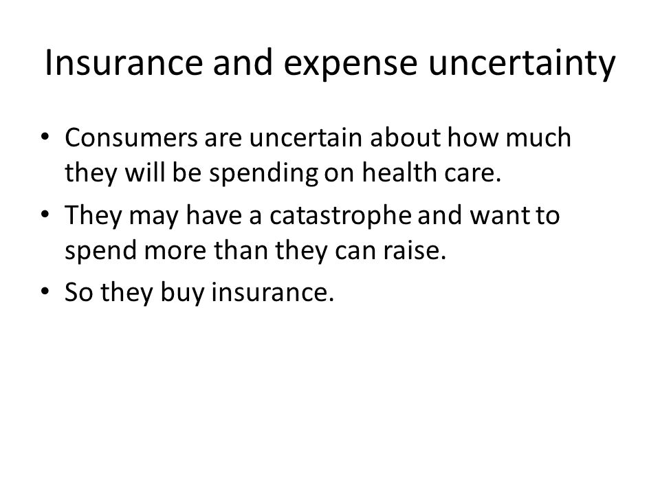 Insurance and expense uncertainty Consumers are uncertain about how much they will be spending on health care. They may have a catastrophe and want to