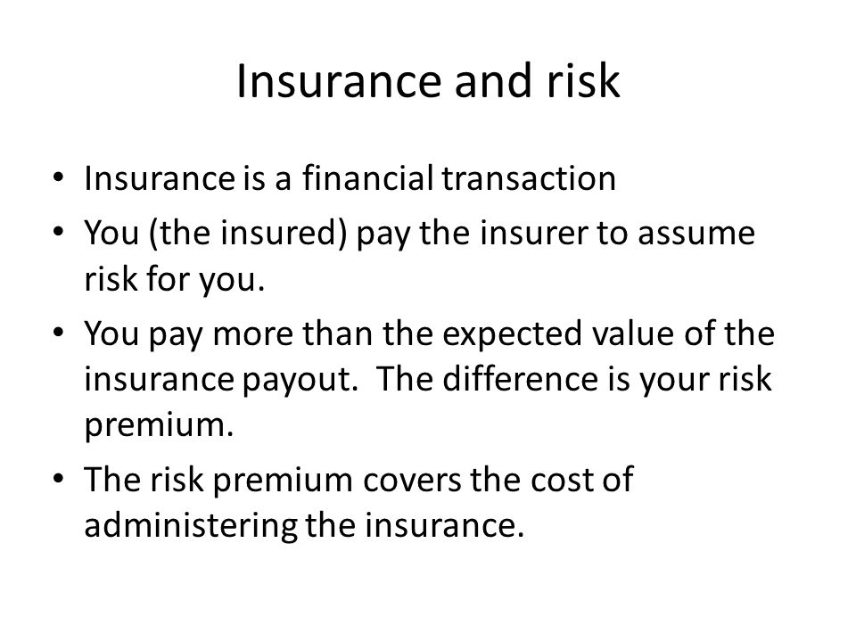 Insurance and risk Insurance is a financial transaction You (the insured) pay the insurer to assume risk for you. You pay more than the expected value