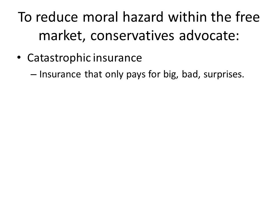 To reduce moral hazard within the free market, conservatives advocate: Catastrophic insurance – Insurance that only pays for big, bad, surprises.