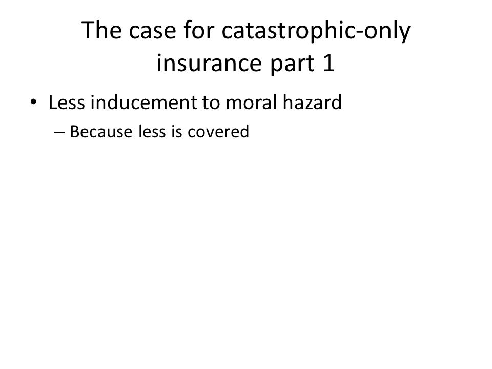 The case for catastrophic-only insurance part 1 Less inducement to moral hazard – Because less is covered