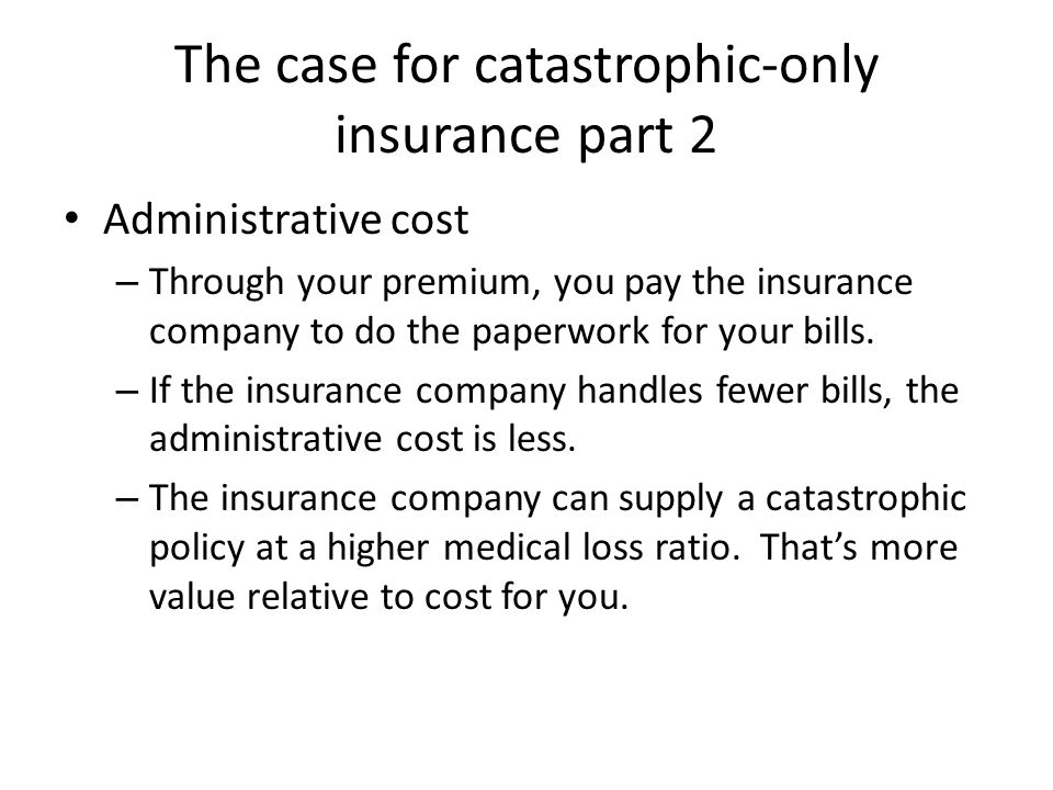 The case for catastrophic-only insurance part 2 Administrative cost – Through your premium, you pay the insurance company to do the paperwork for your