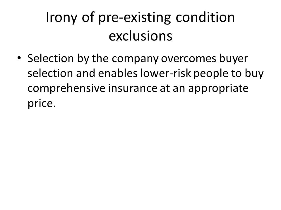 Irony of pre-existing condition exclusions Selection by the company overcomes buyer selection and enables lower-risk people to buy comprehensive insur
