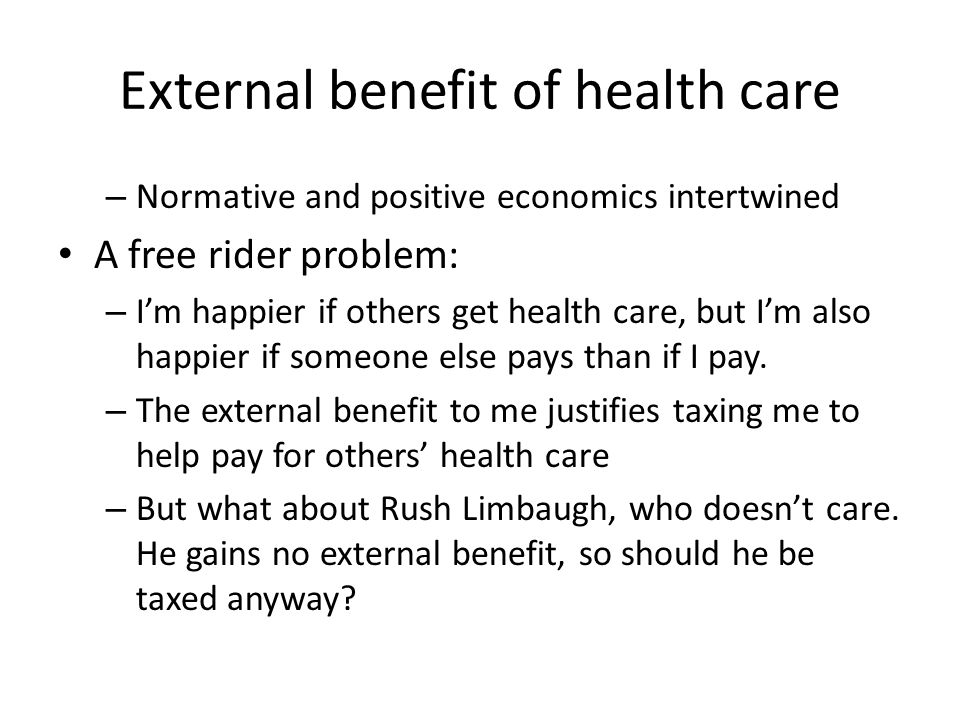 External benefit of health care – Normative and positive economics intertwined A free rider problem: – I'm happier if others get health care, but I'm