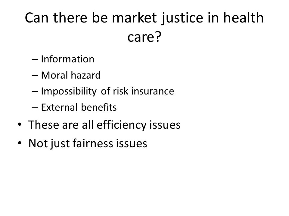 Can there be market justice in health care? – Information – Moral hazard – Impossibility of risk insurance – External benefits These are all efficienc