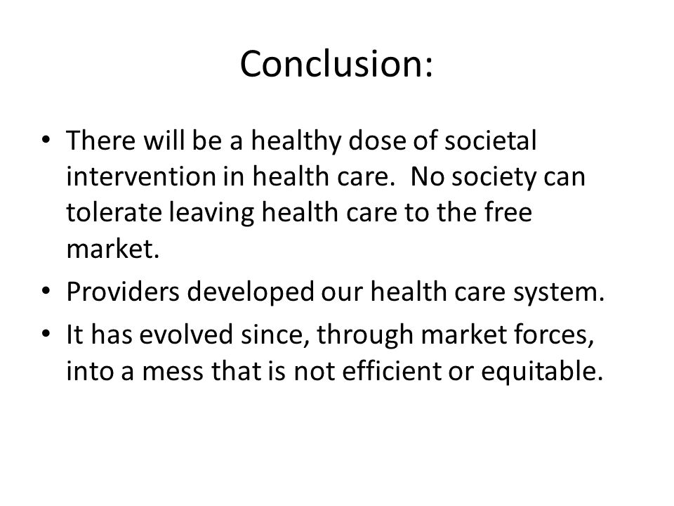 Conclusion: There will be a healthy dose of societal intervention in health care. No society can tolerate leaving health care to the free market. Prov