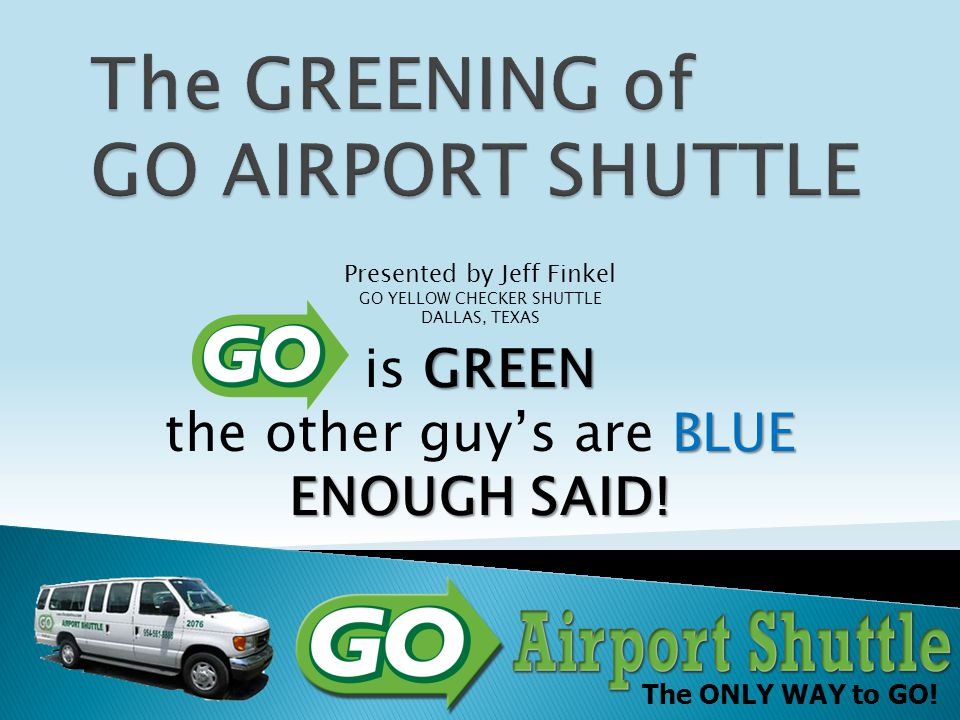 The ONLY WAY to GO! Presented by Jeff Finkel GO YELLOW CHECKER SHUTTLE DALLAS, TEXAS GREEN BLUE ENOUGH SAID! is GREEN the other guy's are BLUE ENOUGH