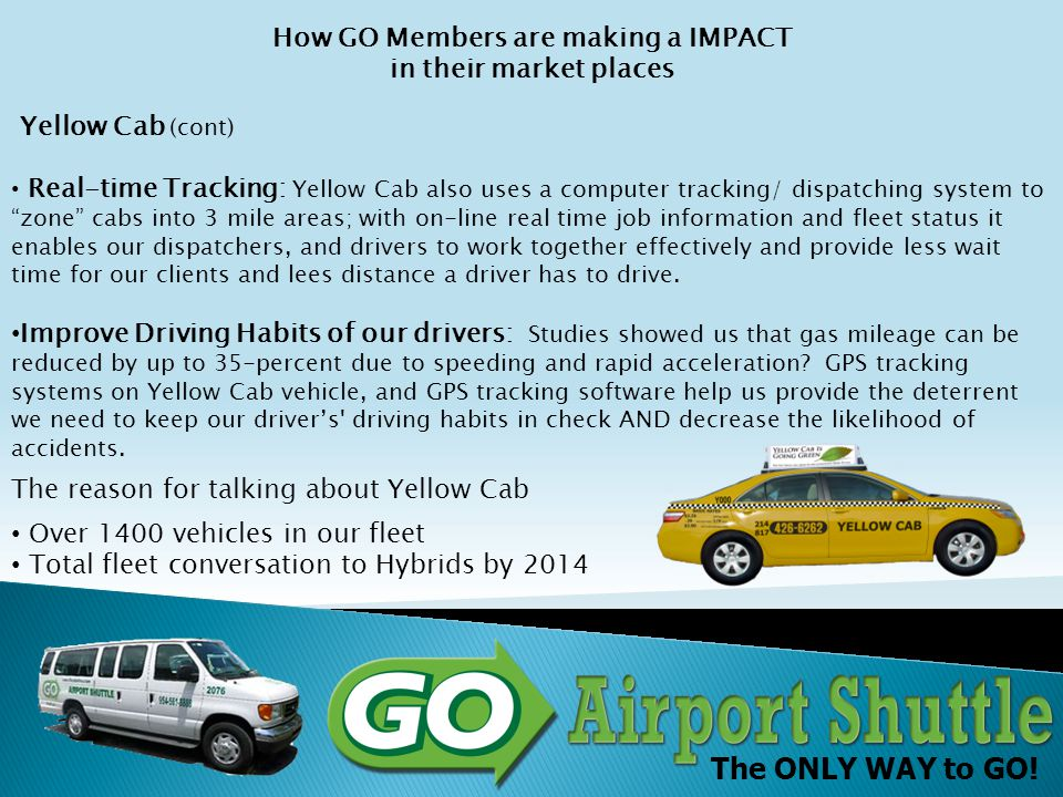 The ONLY WAY to GO! How GO Members are making a IMPACT in their market places Yellow Cab (cont) Real-time Tracking: Yellow Cab also uses a computer tr
