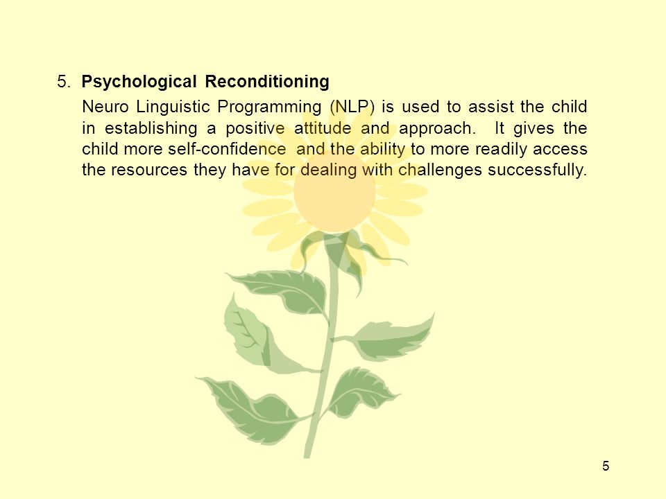 5 5. Psychological Reconditioning Neuro Linguistic Programming (NLP) is used to assist the child in establishing a positive attitude and approach. It