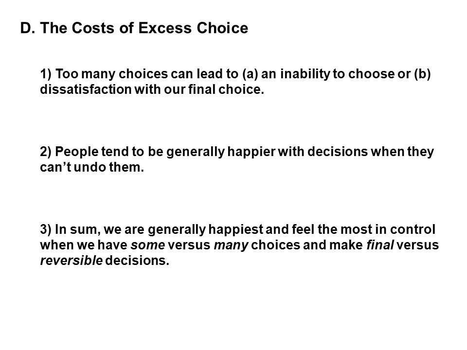 D. The Costs of Excess Choice 1) Too many choices can lead to (a) an inability to choose or (b) dissatisfaction with our final choice. 2) People tend