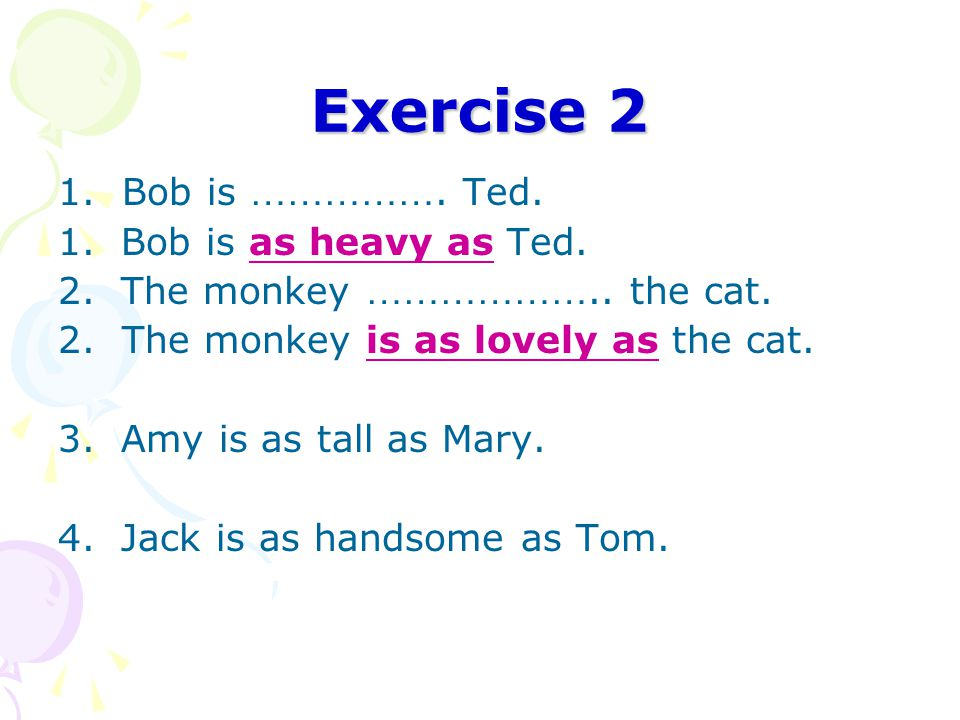 Exercise 2 1.Bob is ……………. Ted. 1. Bob is as heavy as Ted.