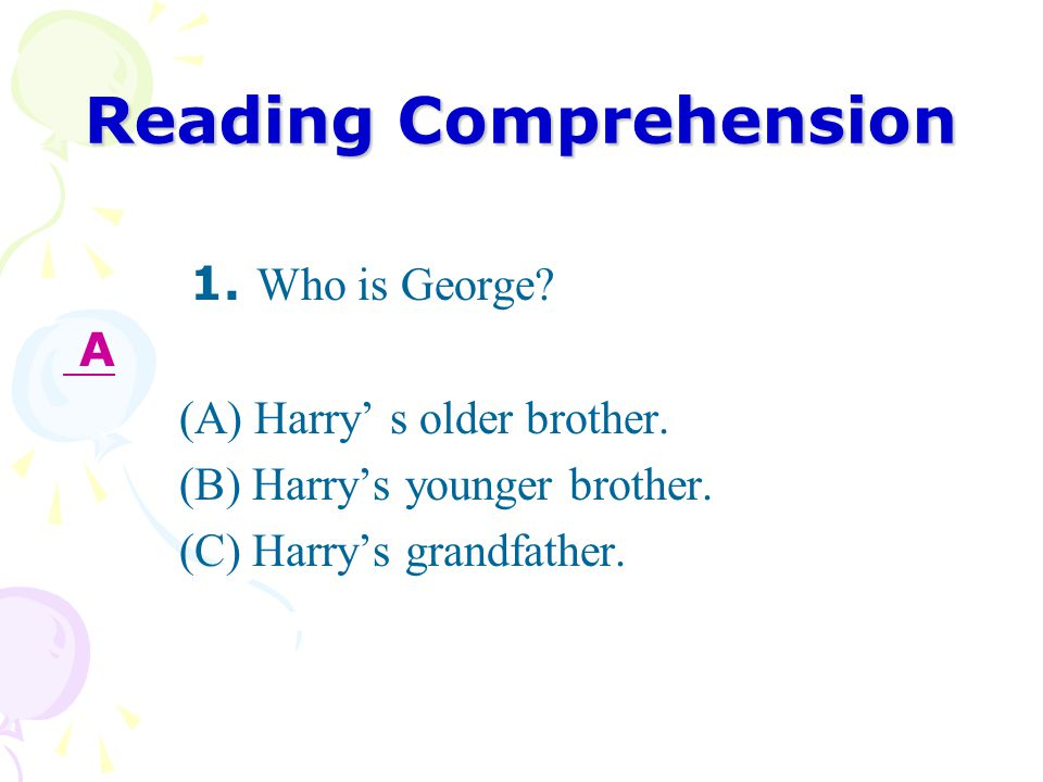 Reading Comprehension 1. Who is George. A (A) Harry' s older brother.