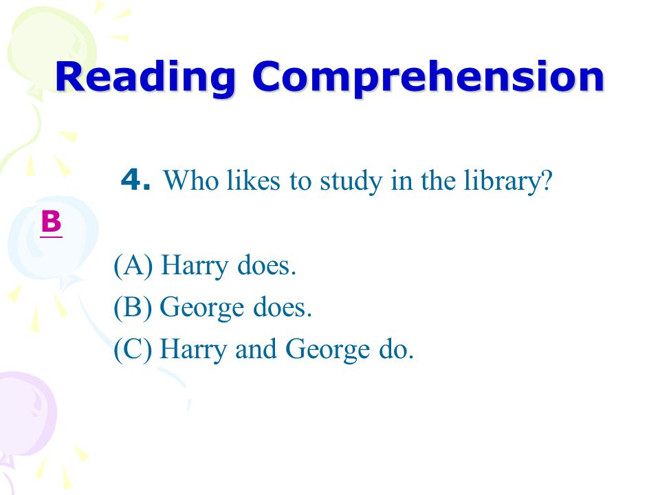 Reading Comprehension 4. Who likes to study in the library.