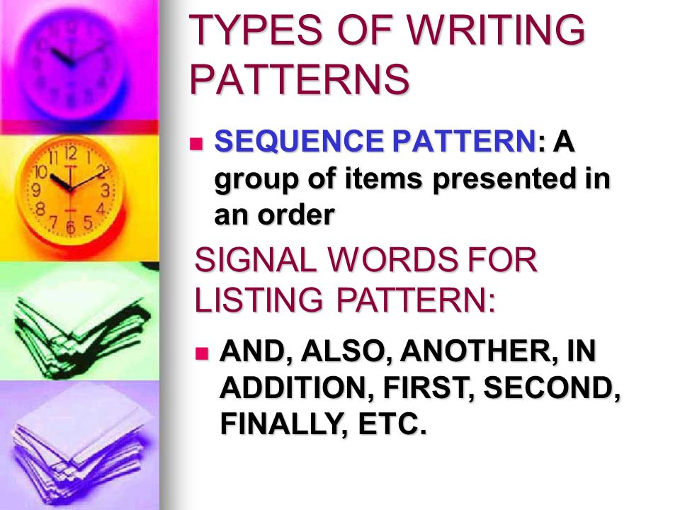 TYPES OF WRITING PATTERNS SEQUENCE PATTERN: A group of items presented in an order SEQUENCE PATTERN: A group of items presented in an order SIGNAL WORDS FOR LISTING PATTERN: AND, ALSO, ANOTHER, IN ADDITION, FIRST, SECOND, FINALLY, ETC.