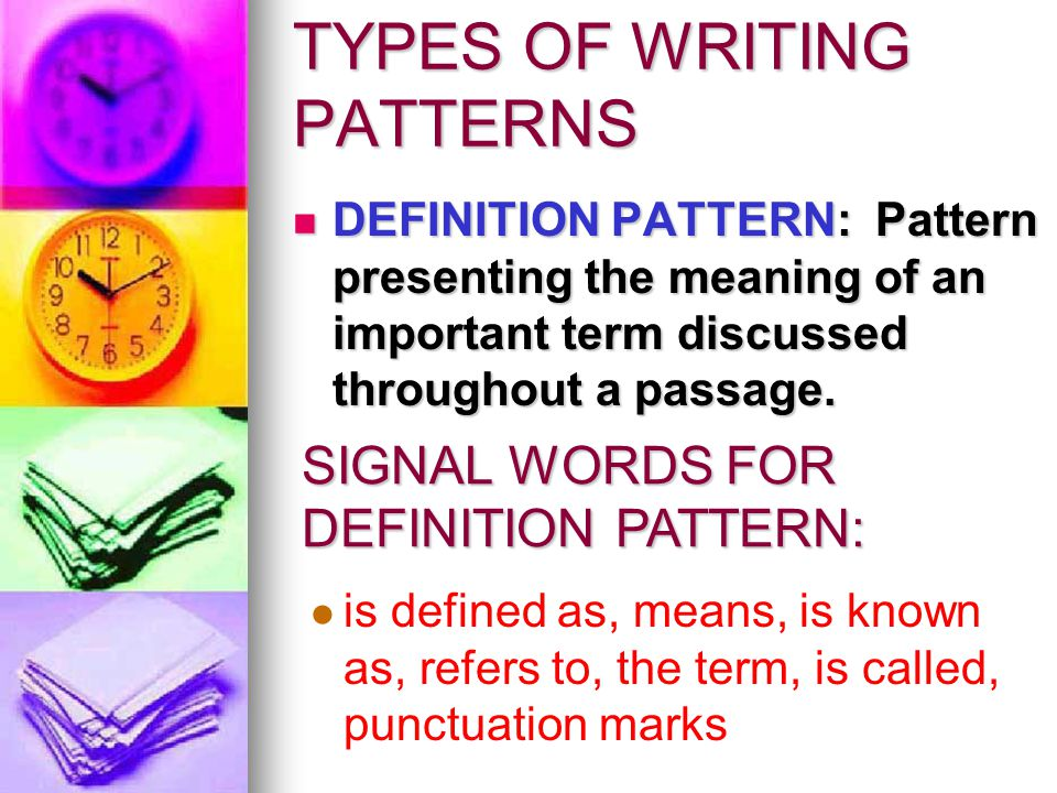 TYPES OF WRITING PATTERNS DEFINITION PATTERN: Pattern presenting the meaning of an important term discussed throughout a passage.