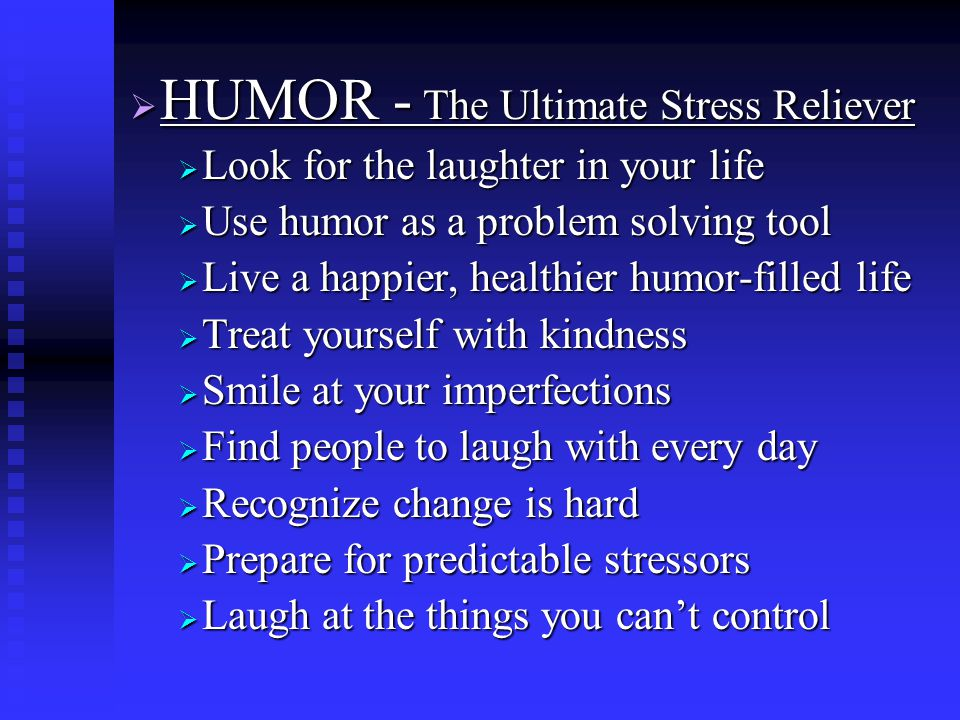  HUMOR - The Ultimate Stress Reliever  Look for the laughter in your life  Use humor as a problem solving tool  Live a happier, healthier humor-filled life  Treat yourself with kindness  Smile at your imperfections  Find people to laugh with every day  Recognize change is hard  Prepare for predictable stressors  Laugh at the things you can't control