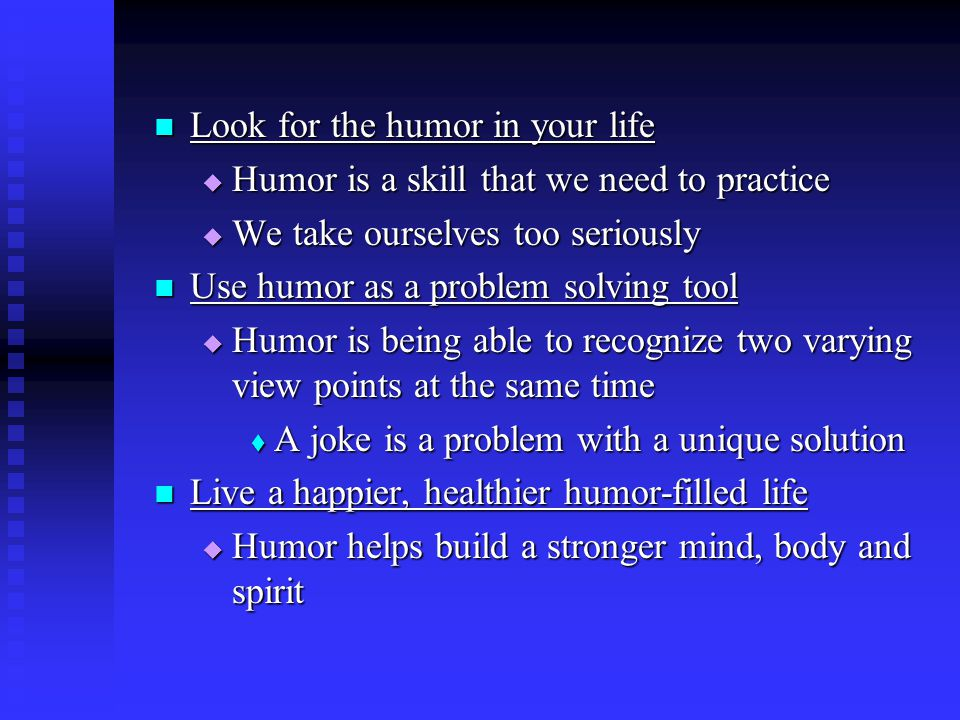 Look for the humor in your life Look for the humor in your life  Humor is a skill that we need to practice  We take ourselves too seriously Use humor as a problem solving tool Use humor as a problem solving tool  Humor is being able to recognize two varying view points at the same time  A joke is a problem with a unique solution Live a happier, healthier humor-filled life Live a happier, healthier humor-filled life  Humor helps build a stronger mind, body and spirit