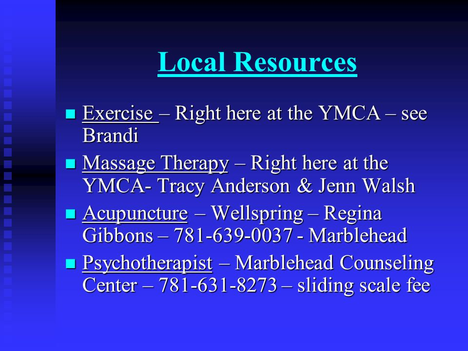 Local Resources Exercise – Right here at the YMCA – see Brandi Exercise – Right here at the YMCA – see Brandi Massage Therapy – Right here at the YMCA- Tracy Anderson & Jenn Walsh Massage Therapy – Right here at the YMCA- Tracy Anderson & Jenn Walsh Acupuncture – Wellspring – Regina Gibbons – 781-639-0037 - Marblehead Acupuncture – Wellspring – Regina Gibbons – 781-639-0037 - Marblehead Psychotherapist – Marblehead Counseling Center – 781-631-8273 – sliding scale fee Psychotherapist – Marblehead Counseling Center – 781-631-8273 – sliding scale fee