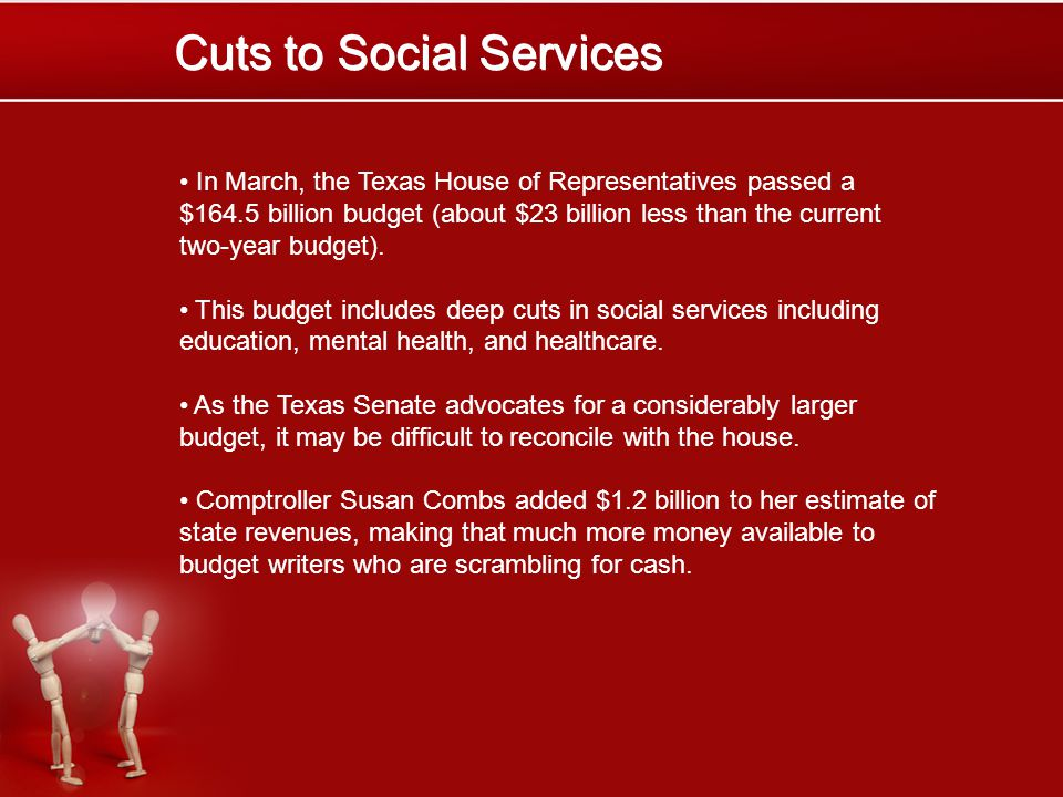 Cuts to Social Services In March, the Texas House of Representatives passed a $164.5 billion budget (about $23 billion less than the current two-year budget).