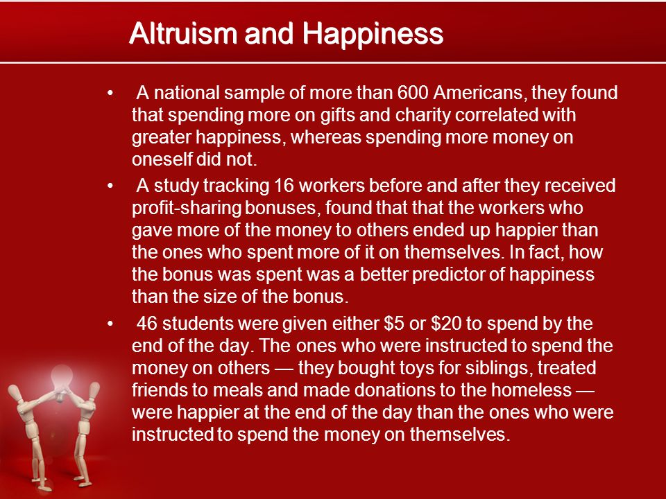 Altruism and Happiness A national sample of more than 600 Americans, they found that spending more on gifts and charity correlated with greater happiness, whereas spending more money on oneself did not.