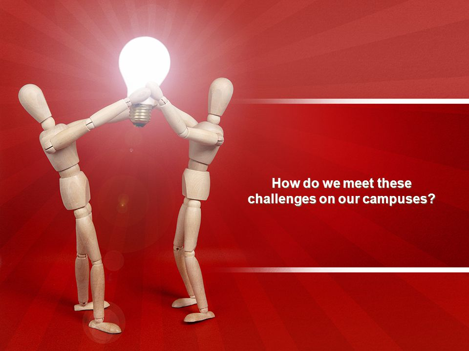 How do we meet these challenges on our campuses