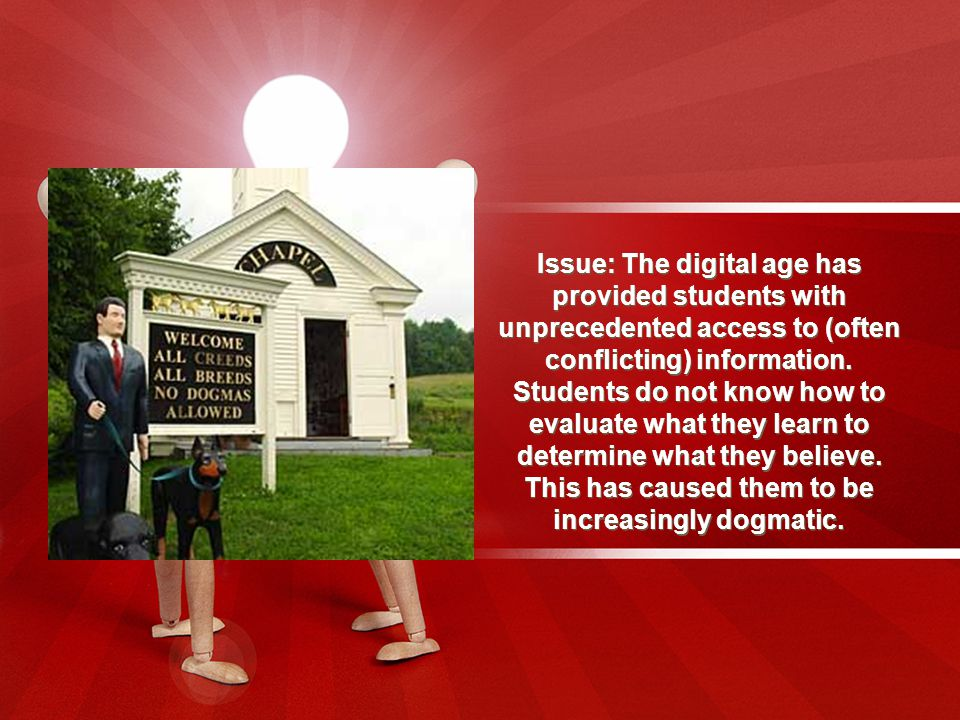 Issue: The digital age has provided students with unprecedented access to (often conflicting) information.