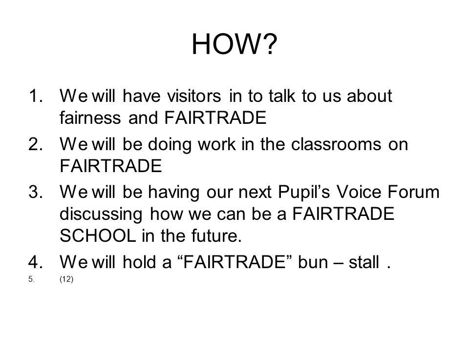 HOW? 1.We will have visitors in to talk to us about fairness and FAIRTRADE 2.We will be doing work in the classrooms on FAIRTRADE 3.We will be having