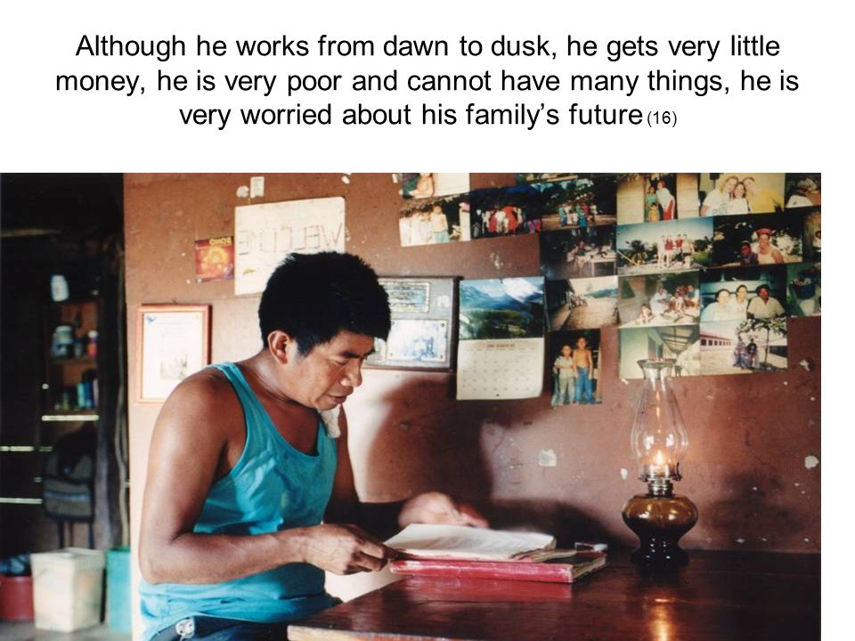 Although he works from dawn to dusk, he gets very little money, he is very poor and cannot have many things, he is very worried about his family's future (16)