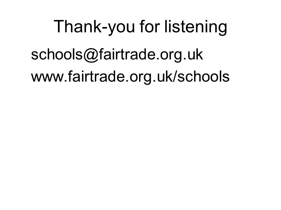 Thank-you for listening schools@fairtrade.org.uk www.fairtrade.org.uk/schools