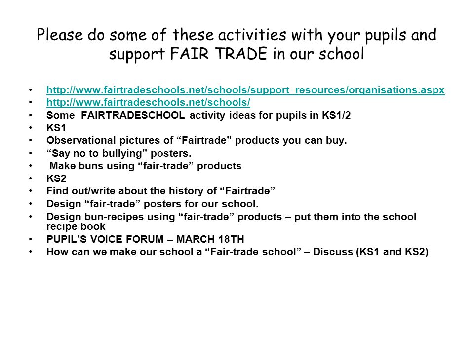 Please do some of these activities with your pupils and support FAIR TRADE in our school http://www.fairtradeschools.net/schools/support_resources/organisations.aspx http://www.fairtradeschools.net/schools/ Some FAIRTRADESCHOOL activity ideas for pupils in KS1/2 KS1 Observational pictures of Fairtrade products you can buy.