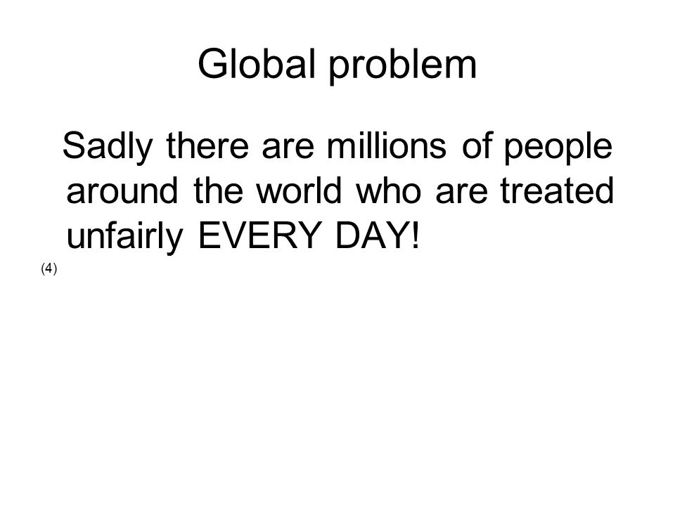 Global problem Sadly there are millions of people around the world who are treated unfairly EVERY DAY.