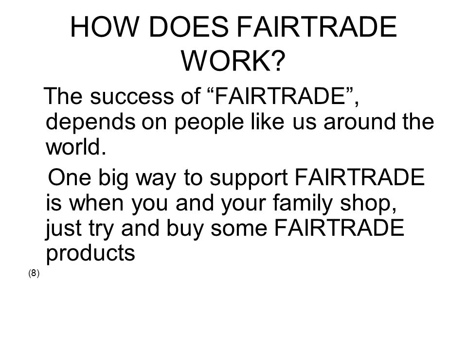 HOW DOES FAIRTRADE WORK. The success of FAIRTRADE , depends on people like us around the world.