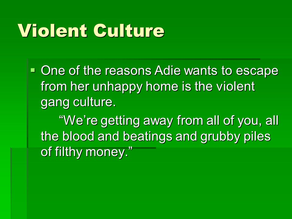 Violent Culture  One of the reasons Adie wants to escape from her unhappy home is the violent gang culture.