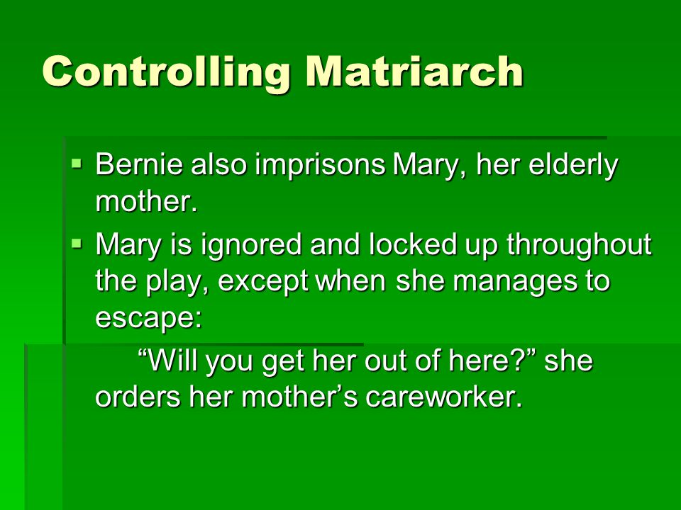 Controlling Matriarch  Bernie also imprisons Mary, her elderly mother.